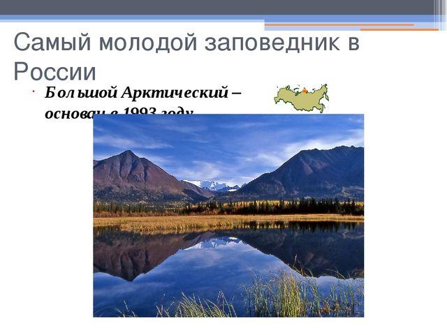 Самый молодой заповедник в России Большой Арктический – основан в 1993 году.