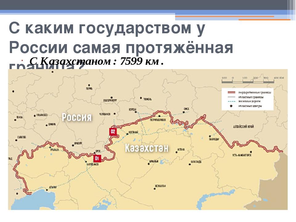 С каким государством у России самая протяжённая граница? С Казахстаном: 7599...