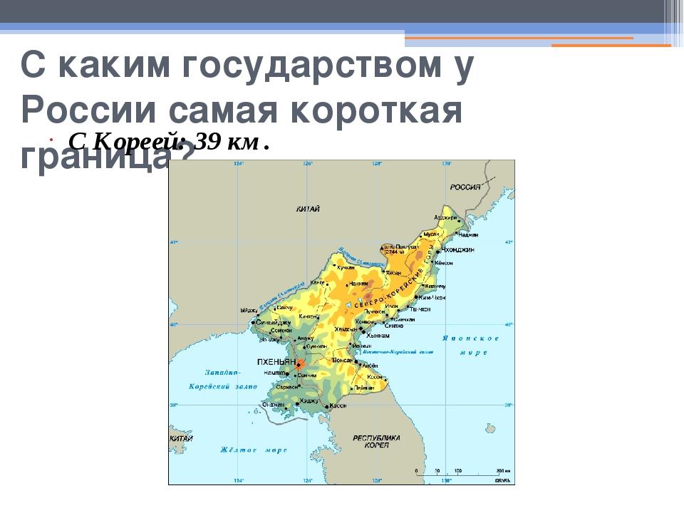 С каким государством у России самая короткая граница? С Кореей: 39 км.