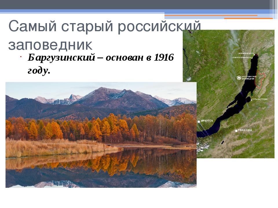 Самый старый российский заповедник Баргузинский – основан в 1916 году.