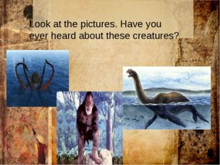 : Look at the pictures. Have you ever heard about these creatures?
