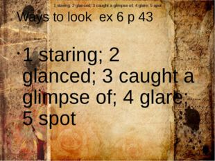 Ways to look ex 6 p 43 1 staring; 2 glanced; 3 caught a glimpse of; 4 glare;