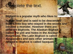 Complete the text. Bigfoot is a popular myth who likes to eat human flesh and