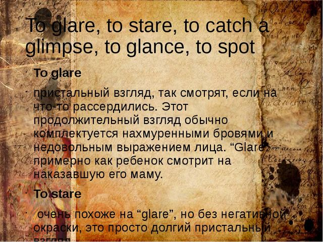 To glare, to stare, to catch a glimpse, to glance, to spot To glare присталь...
