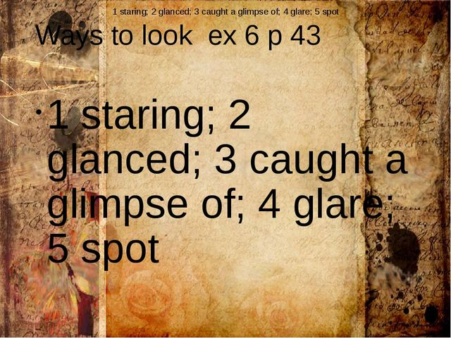 Ways to look ex 6 p 43 1 staring; 2 glanced; 3 caught a glimpse of; 4 glare;...