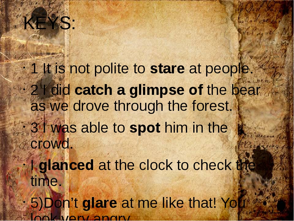 KEYS: 1 It is not polite to stare at people. 2 I did catch a glimpse of the b...