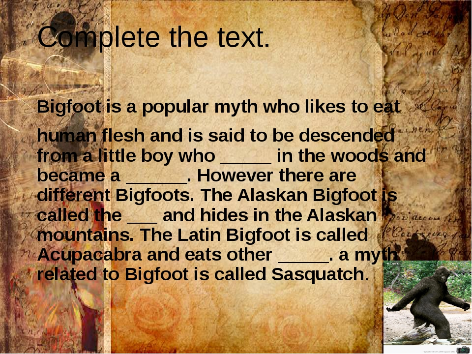 Complete the text. Bigfoot is a popular myth who likes to eat human flesh and...