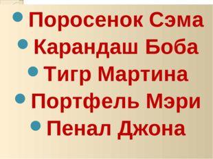 Поросенок Сэма Карандаш Боба Тигр Мартина Портфель Мэри Пенал Джона