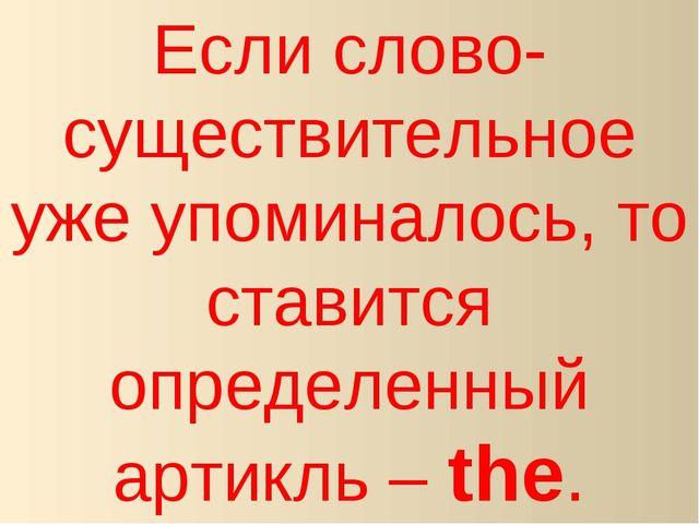 Если слово-существительное уже упоминалось, то ставится определенный артикль...