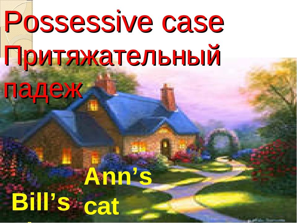 Possessive case Притяжательный падеж Bill's pig Ann's cat