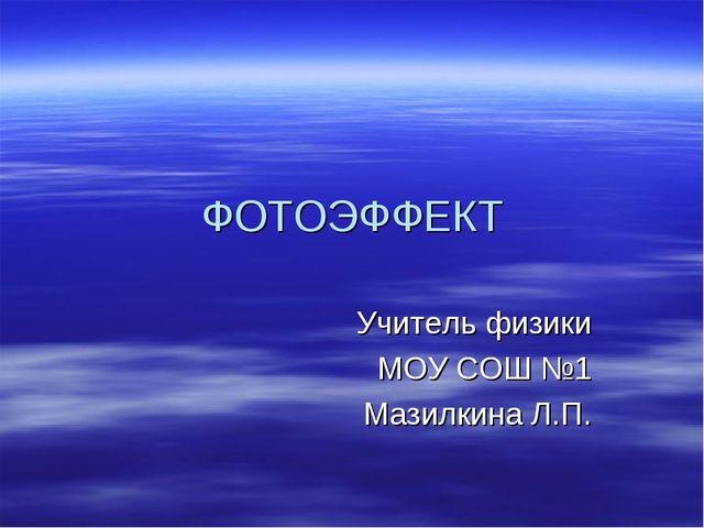 ФОТОЭФФЕКТ Учитель физики МОУ СОШ №1 Мазилкина Л.П.