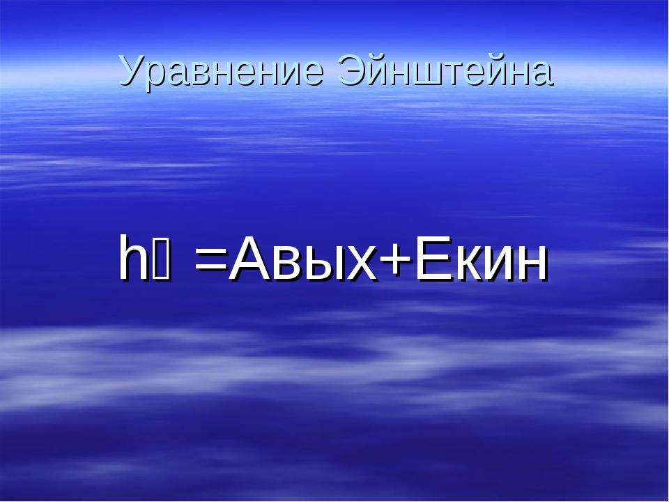 Уравнение Эйнштейна hƲ=Авых+Екин