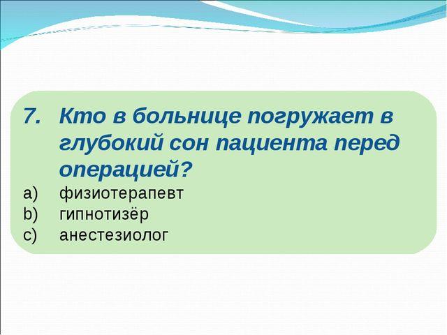 Кто в больнице погружает в глубокий сон пациента перед операцией? физиотерапе...