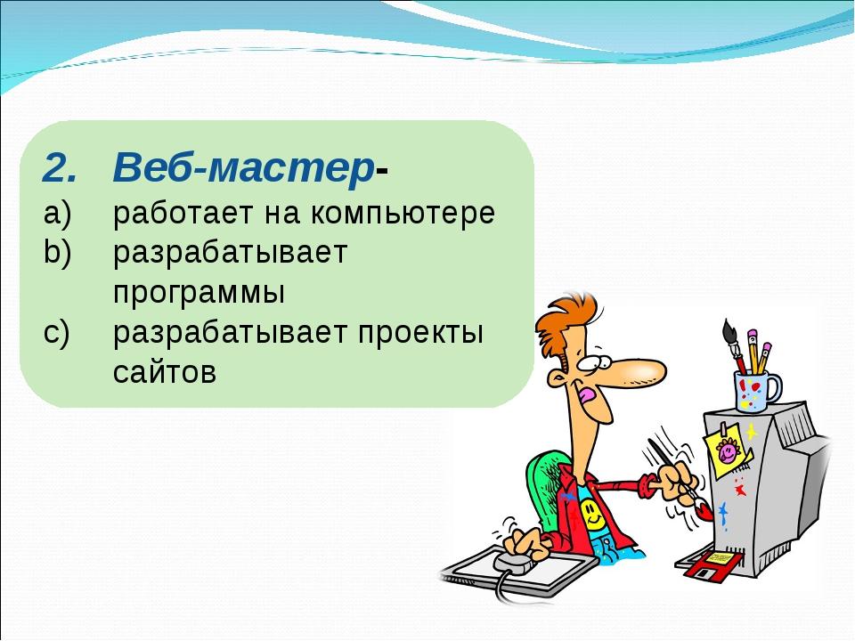 Веб-мастер- работает на компьютере разрабатывает программы разрабатывает прое...