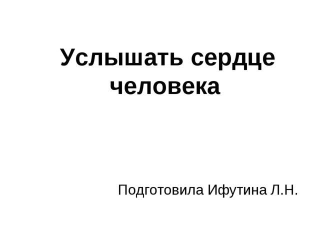 Услышать сердце человека Подготовила Ифутина Л.Н.
