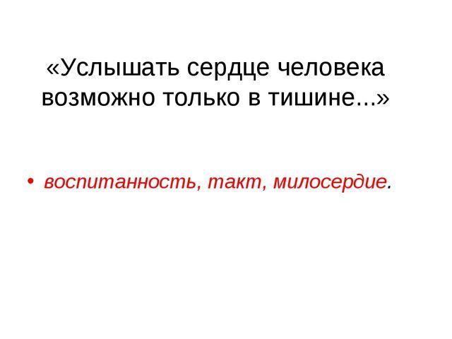 «Услышать сердце человека возможно только в тишине...» воспитанность, такт, м...