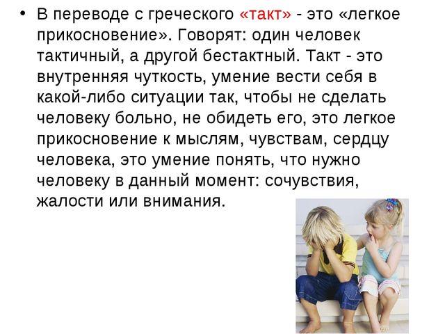В переводе с греческого «такт» - это «легкое прикосновение». Говорят: один че...