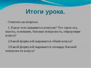 Итоги урока. Ответить на вопросы: 1. Какое тело называется конусом? Что такое