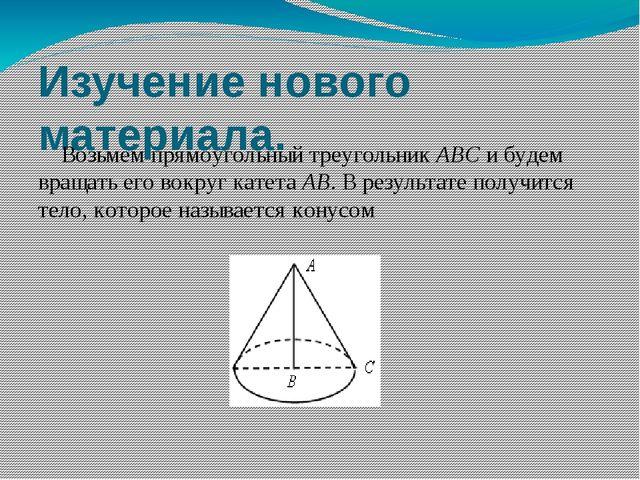 Изучение нового материала. Возьмем прямоугольный треугольник АВС и будем вращ...