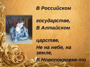 В Российском государстве, В Алтайском царстве, Не на небе, на земле, В Новопо