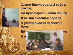 Олеся Викторовна 2 года в школе, Но чувствует – себя нашла. И жизни счастье о