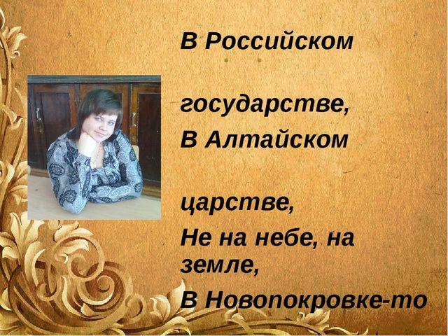 В Российском государстве, В Алтайском царстве, Не на небе, на земле, В Новопо...