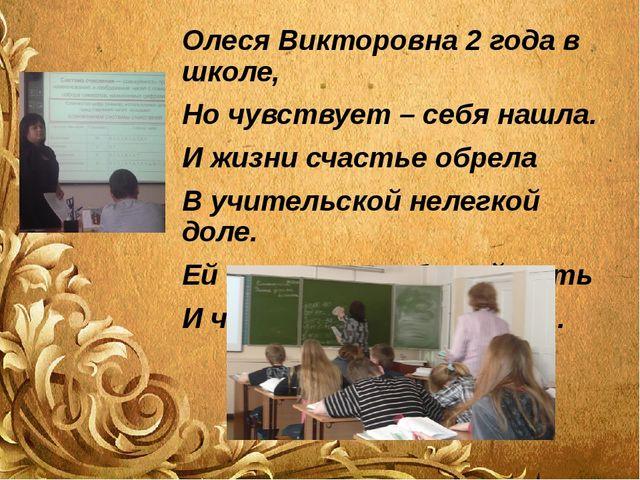 Олеся Викторовна 2 года в школе, Но чувствует – себя нашла. И жизни счастье о...