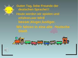 Guten Tag, liebe Freunde der deutschen Sprache!!! Heute werden wir spielen un