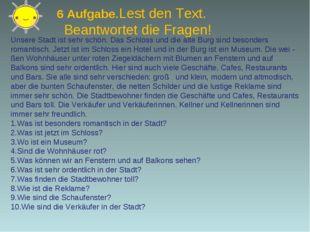 6 Aufgabe.Lest den Text. Beantwortet die Fragen! Unsere Stadt ist sehr schön