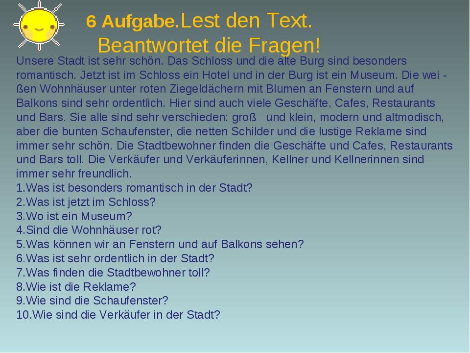 6 Aufgabe.Lest den Text. Beantwortet die Fragen! Unsere Stadt ist sehr schön...