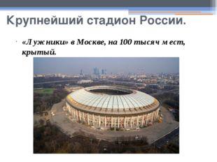 Крупнейший стадион России. «Лужники» в Москве, на 100 тысяч мест, крытый.