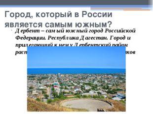 Город, который в России является самым южным? Дербент – самый южный город Рос
