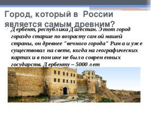 Город, который в России является самым древним? Дербент, республика Дагестан.