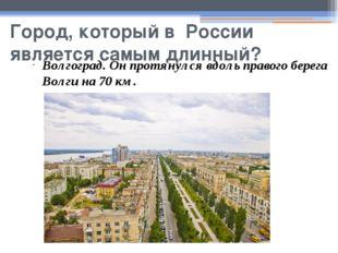 Город, который в России является самым длинный? Волгоград. Он протянулся вдол
