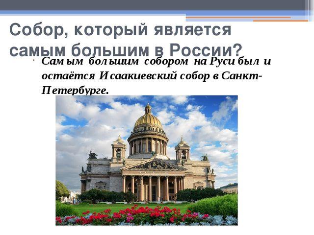 Собор, который является самым большим в России? Самым большим собором на Руси...