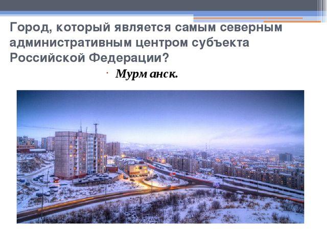Город, который является самым северным административным центром субъекта Росс...
