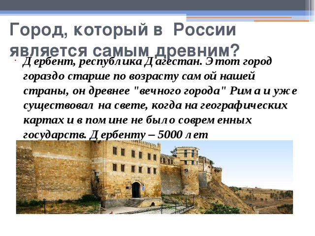 Город, который в России является самым древним? Дербент, республика Дагестан....