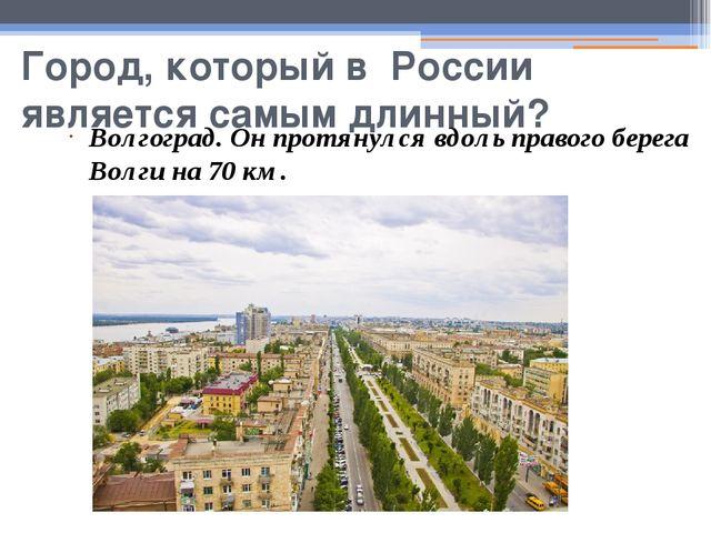 Город, который в России является самым длинный? Волгоград. Он протянулся вдол...