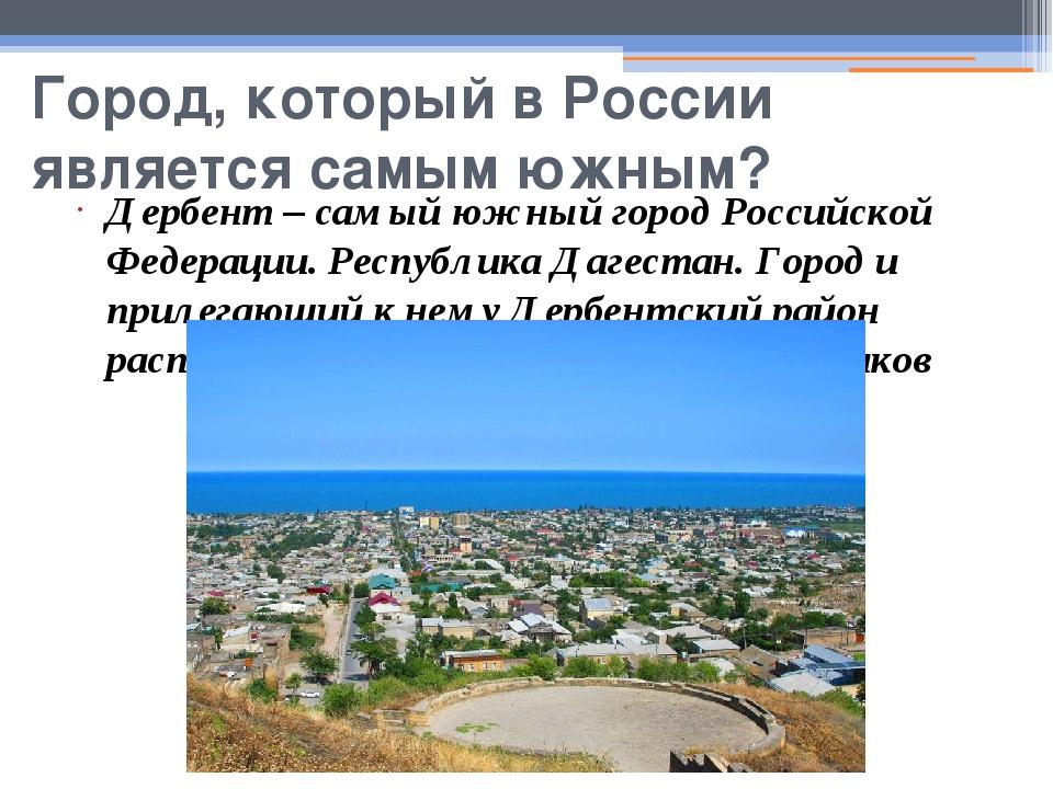 Город, который в России является самым южным? Дербент – самый южный город Рос...