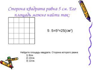 Сторона квадрата равна 5 см. Его площадь можно найти так: 5 ∙ 5=52=25(см2) На