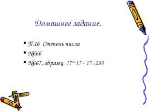 Домашнее задание. П.16 Степень числа №666 №667, образец 172=17 ∙ 17=289
