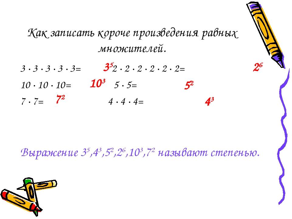 Как записать короче произведения равных множителей. 3 ∙ 3 ∙ 3 ∙ 3 ∙ 3= 2 ∙ 2...
