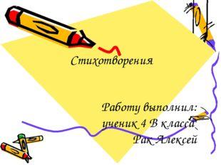 Стихотворения Работу выполнил: ученик 4 В класса Рак Алексей