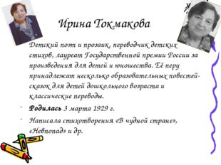 Ирина Токмакова Детский поэт и прозаик, переводчик детских стихов, лауреат Го
