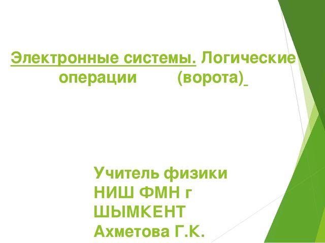 Электронные системы. Логические операции (ворота) Учитель физики НИШ ФМН г ШЫ...