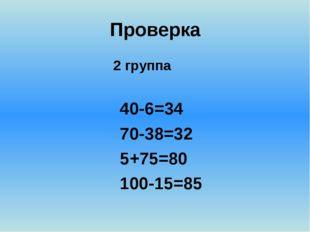 Проверка 2 группа 40-6=34 70-38=32 5+75=80 100-15=85