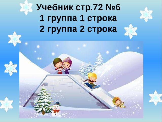 Учебник стр.72 №6 1 группа 1 строка 2 группа 2 строка