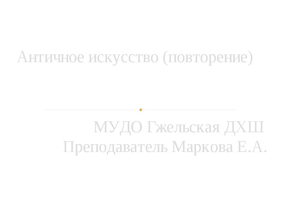 МУДО Гжельская ДХШ Преподаватель Маркова Е.А. Античное искусство (повторение)