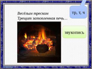Весёлым треском Трещит затопленная печь… тр, т, ч звукопись