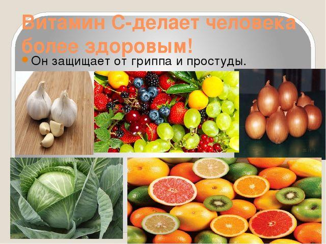 Витамин С-делает человека более здоровым! Он защищает от гриппа и простуды.